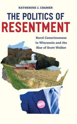 The Politics of Resentment: Rural Consciousness in Wisconsin and the Rise of Scott Walker Cover Image