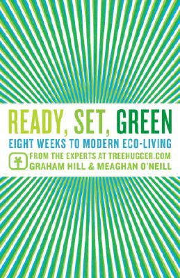 Ready, Set, Green: Eight Weeks to Modern Eco-Living from the Experts at TreeHugger.com Cover Image