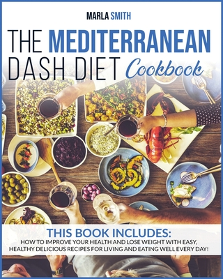 The Mediterranean Dash Diet Cookbook: How To Improve Your Health And Lose Weight With Easy, Healthy Delicious Recipes For Living And Eating Well Every (Healthy Living #9) Cover Image