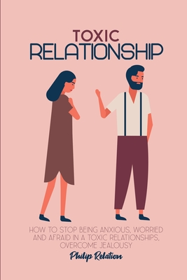 Toxic Relationship: How to Stop Being Anxious, Worried and Afraid in a Toxic Relationships, Overcome Jealousy Cover Image