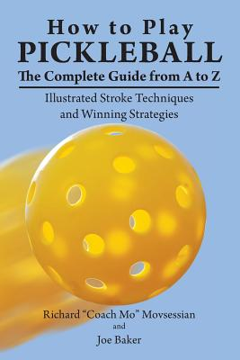 How to Play Pickleball: The Complete Guide from A to Z: Illustrated Stroke Techniques and Winning Strategies Cover Image