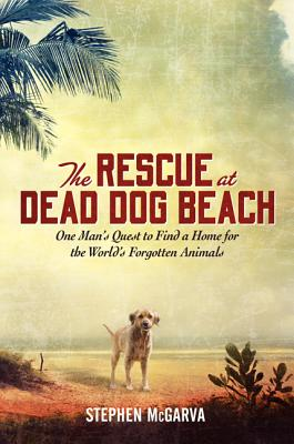 The Rescue at Dead Dog Beach: One Man's Quest to Find a Home For the World's Forgotten Animals Cover Image