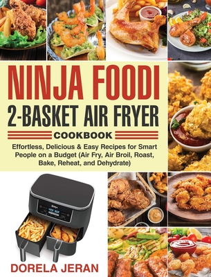 Ninja Foodi 2-Basket Air Fryer Cookbook: Effortless, Delicious & Easy Recipes for Smart People on a Budget (Air Fry, Air Broil, Roast, Bake, Reheat, a Cover Image