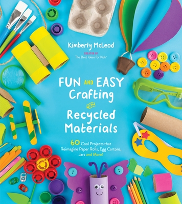 Fun and Easy Crafting with Recycled Materials: 60 Cool Projects that Reimagine Paper Rolls, Egg Cartons, Jars and More! Cover Image