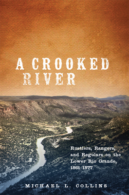 A Crooked River: Rustlers, Rangers, and Regulars on the Lower Rio Grande, 1861-1877 Cover Image