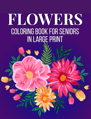 Flowers Coloring Book for Seniors in Large Print: An Adult Coloring Book with Flower Collection, Bouquets, Stress Relieving Floral Designs for Relaxat Cover Image