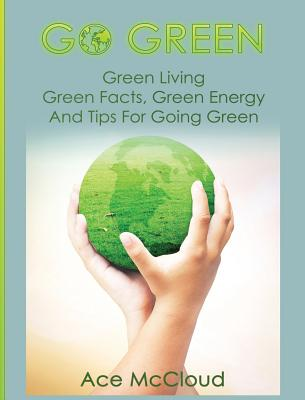 Go Green: Green Living: Green Facts, Green Energy And Tips For Going Green Cover Image