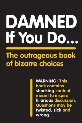 Damned If You Do . . .: The Outrageous Book of Bizarre Choices Cover Image
