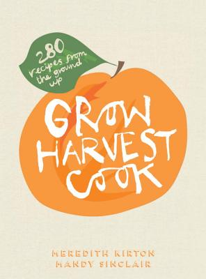 Grow Harvest Cook, 280 Recipes from the Ground Up