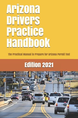 Arizona Drivers Practice Handbook: The Manual to prepare for Arizona Permit Test - More than 300 Questions and Answers Cover Image