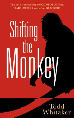 Shifting the Monkey: The Art of Protecting Good People from Liars, Criers, and Other Slackers Cover Image