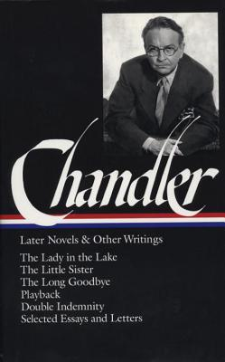 Raymond Chandler: Later Novels and Other Writings (LOA #80): The Lady in the Lake / The Little Sister / The Long Goodbye / Playback / Double  Indemnity (screenplay) / essays and letters (Library of America Raymond Chandler Edition #2) Cover Image
