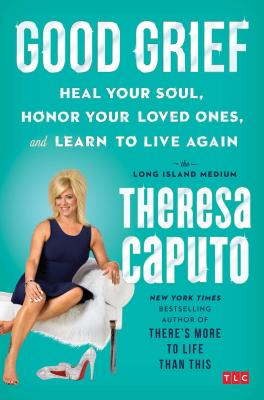Good Grief: Heal Your Soul, Honor Your Loved Ones, and Learn to Live Again Cover Image