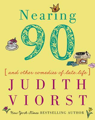 Nearing Ninety: And Other Comedies of Late Life (Judith Viorst's Decades) Cover Image