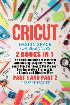 Cricut Design Space for Beginners: 2 Books in 1: The Complete Guide to Master it with Step-by-Step Instructions. You'll Discover How to Create Your Ow Cover Image