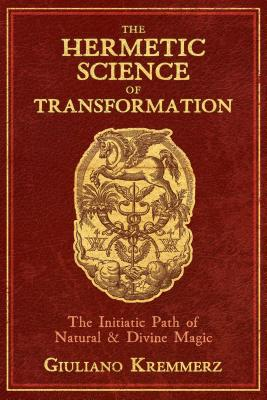 The Hermetic Science of Transformation: The Initiatic Path of Natural and Divine Magic Cover Image