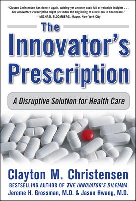 The Innovator's Prescription: A Disruptive Solution for Health Care Cover Image