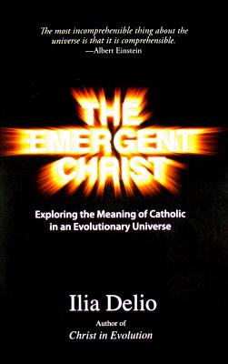 The Emergent Christ: Exploring the Meaning of Catholic in an Evolutionary Universe Cover Image