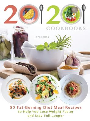 20/20 Cookbooks Presents: 85 Fat-Burning Diet Meal Recipes to Help You Lose Weight Faster and Stay Full Longer Cover Image