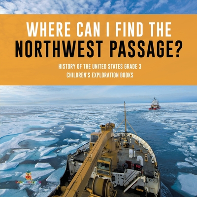 Where Can I Find the Northwest Passage? - History of the United States Grade 3 - Children's Exploration Books Cover Image