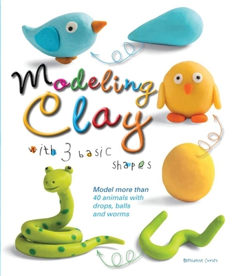Modeling Clay with 3 Basic Shapes: Model More Than 40 Animals with Teardrops, Balls, and Worms Cover Image