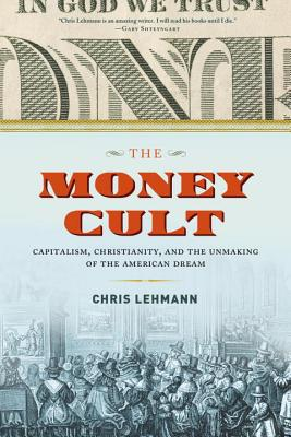 The Money Cult: Capitalism, Christianity, and the Unmaking of the American Dream Cover Image
