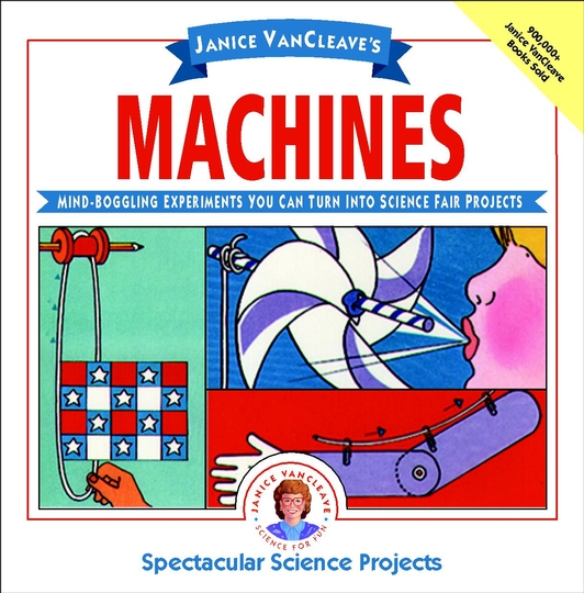 Janice VanCleave's Machines: Mind-boggling Experiments You Can Turn Into Science Fair Projects Cover Image