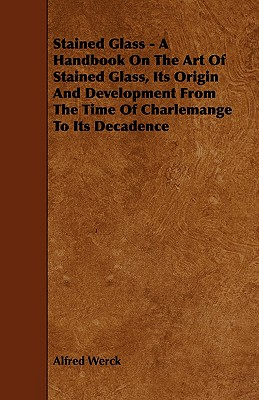 Stained Glass - A Handbook on the Art of Stained Glass, Its Origin and Development from the Time of Charlemange to Its Decadence Cover Image