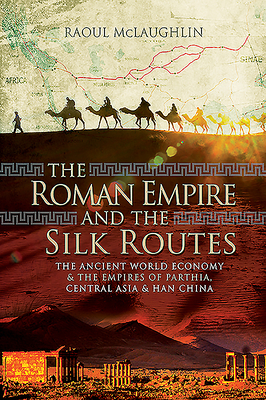 The Roman Empire and the Silk Routes: The Ancient World Economy and the Empires of Parthia, Central Asia and Han China Cover Image