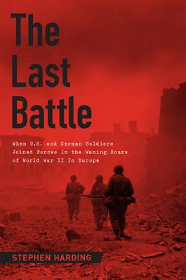The Last Battle: When U.S. and German Soldiers Joined Forces in the Waning Hours of World War II in Europe Cover Image