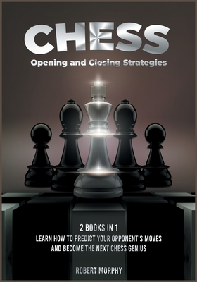 Chess Opening and Closing Strategies [2 Books in 1]: Learn How to Predict Your Opponent's Moves and Become the Next Chess Genius (Tips-and-Tricks from Cover Image