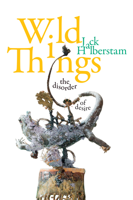 Wild Things: The Disorder of Desire (Perverse Modernities: A Series Edited by Jack Halberstam and) Cover Image
