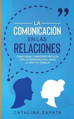 La Comunicación en las Relaciones: Cómo Crear y Mantener Vínculos con las Personas en el Amor, la Vida y el Trabajo Cover Image
