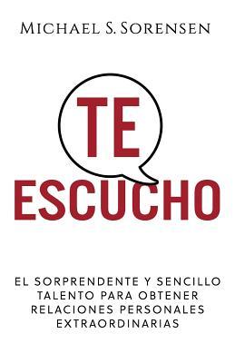 Te Escucho: El Sorprendente Y Sencillo Talento Para Obtener Relaciones Personales Extraordinarias Cover Image