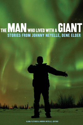 The Man Who Lived with a Giant: Stories from Johnny Neyelle, Dene Elder Cover Image