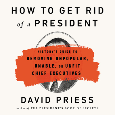 How to Get Rid of a President Lib/E: History's Guide to Removing Unpopular, Unable, or Unfit Chief Executives Cover Image