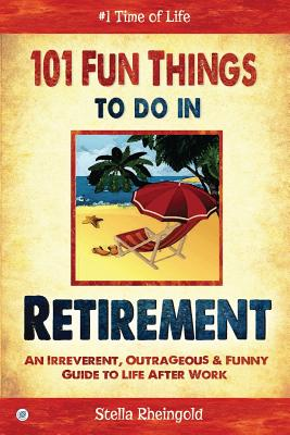 101 Fun Things to do in Retirement: An Irreverent, Outrageous & Funny Guide to Life After Work Cover Image