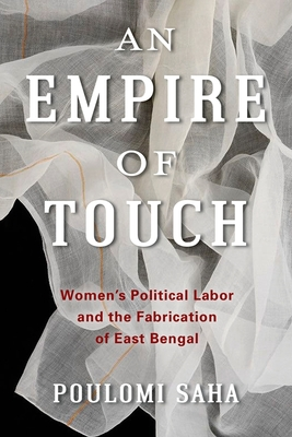 An Empire of Touch: Women's Political Labor and the Fabrication of East Bengal (Gender and Culture) Cover Image
