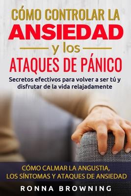 Cómo Controlar la Ansiedad y los Ataques de Pánico: Secretos efectivos para volver a ser tú y disfrutar de la vida relajadamente. Cómo calmar la angus Cover Image