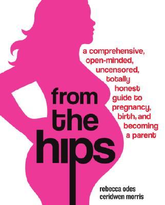 From the Hips: A Comprehensive, Open-Minded, Uncensored, Totally Honest Guide to Pregnancy, Birth, and Becoming a Parent Cover Image