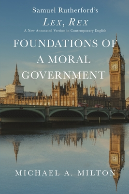 Foundations of a Moral Government: Lex, Rex - A New Annotated Version in Contemporary English Cover Image