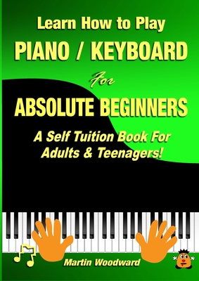 Learn How to Play Piano / Keyboard For Absolute Beginners: A Self Tuition Book For Adults & Teenagers! Cover Image