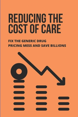 Reducing The Cost Of Care: Fix The Generic Drug Pricing Mess And Save Billions: Prescription Drugs Book Cover Image