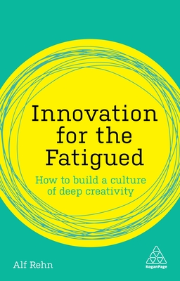 Innovation for the Fatigued: How to Build a Culture of Deep Creativity (Kogan Page Inspire) Cover Image