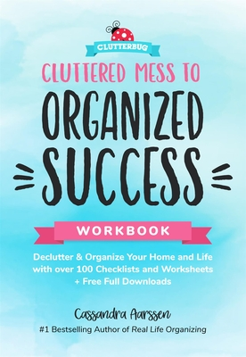 Cluttered Mess to Organized Success Workbook: Declutter and Organize Your Home and Life with Over 100 Checklists and Worksheets (Plus Free Full Downlo Cover Image