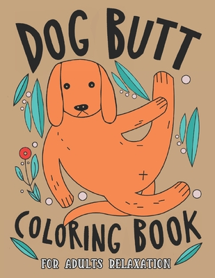 Dog Butt Coloring Book For Adults: A Hilarious Fun Coloring Gift Book for Dog Lovers & Adults Relaxation with Stress Relieving Dog Butts Designs and F Cover Image