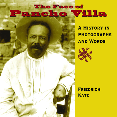 The Face of Pancho Villa: A History in Photographs and Words Cover Image