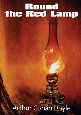 Round the Red Lamp: a volume collecting 15 short stories written by Arthur Conan Doyle. These are medical and fantasy stories. The idea ha Cover Image