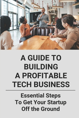 A Guide To Building A Profitable Tech Business: Essential Steps To Get Your Startup Off the Ground: Launching A Tech Startup Cover Image