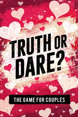 Truth or Dare? The Game For Couples: Find Out The Truth & Spice Up The Fun Cover Image